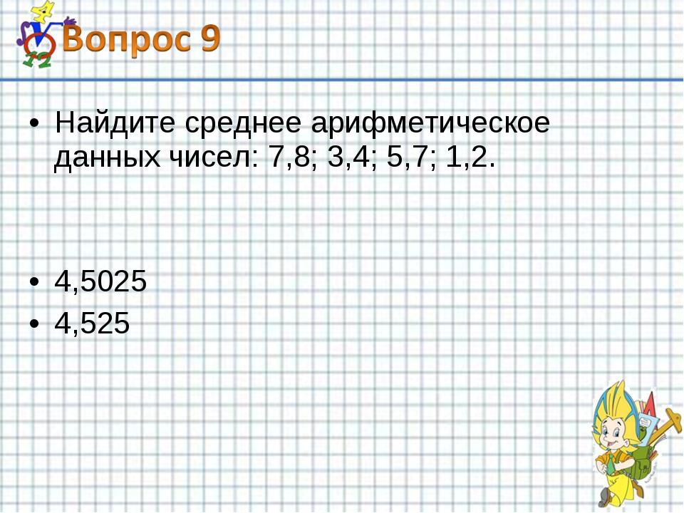 Найдите среднее арифметическое данных чисел: 7,8; 3,4; 5,7; 1,2. 4,5025 4,525