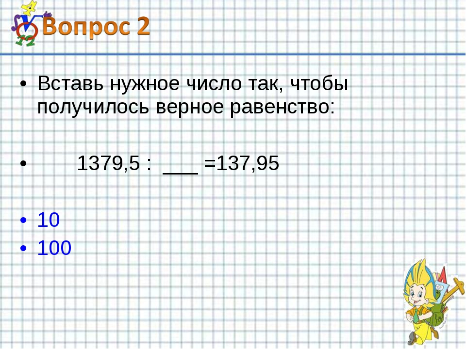 Вставь нужное число так, чтобы получилось верное равенство: 1379,5 : ___ =137...