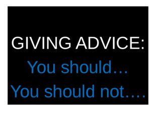 GIVING ADVICE: You should… You should not….