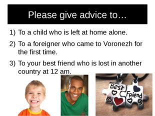 Please give advice to… To a child who is left at home alone. To a foreigner w