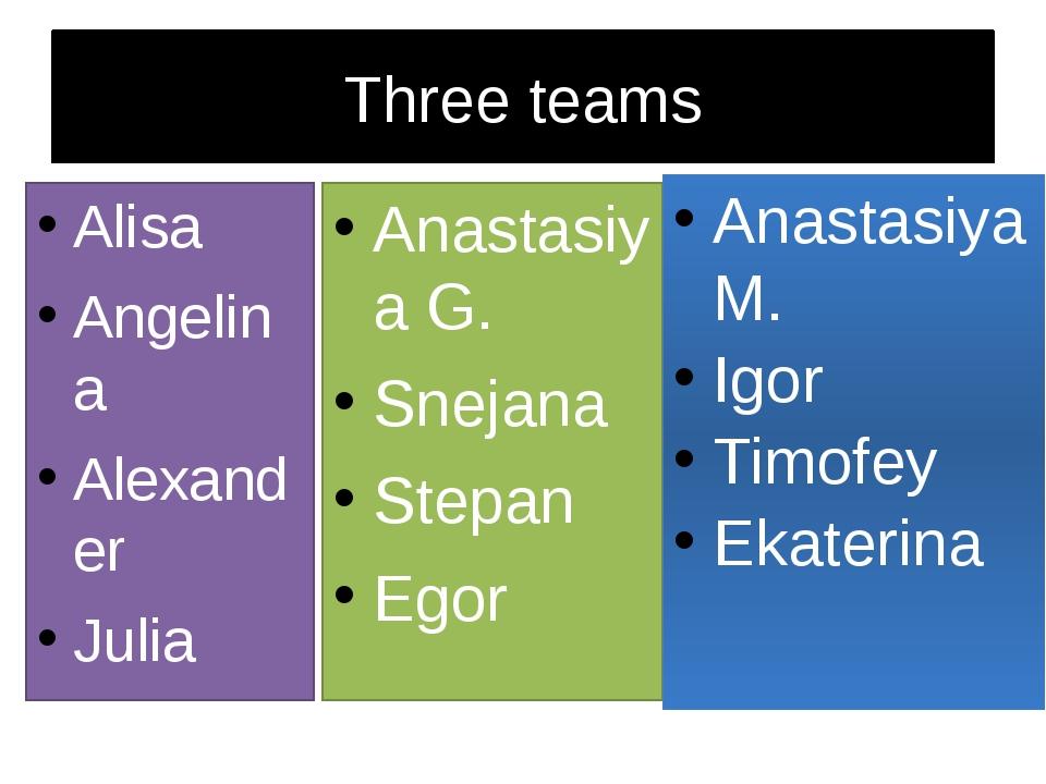 Three teams Alisa Angelina Alexander Julia Anastasiya G. Snejana Stepan Egor...