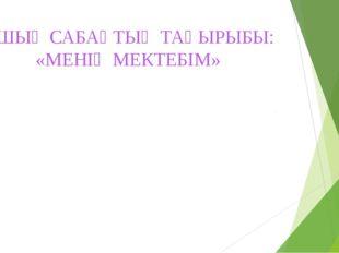 АШЫҚ САБАҚТЫҢ ТАҚЫРЫБЫ: «МЕНІҢ МЕКТЕБІМ» 4