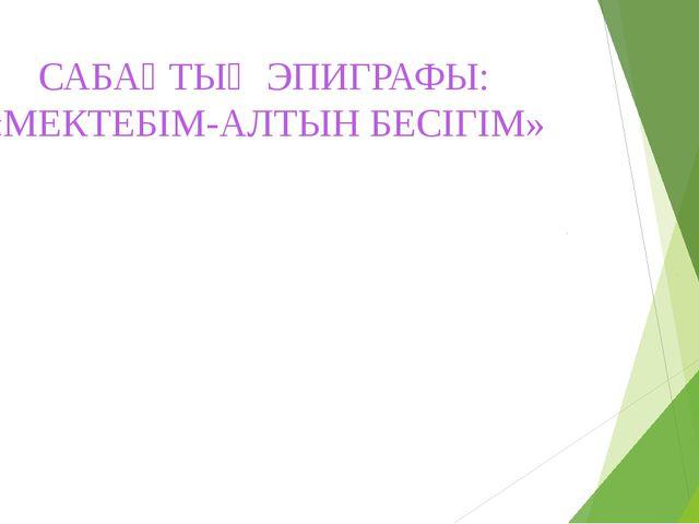 САБАҚТЫҢ ЭПИГРАФЫ: «МЕКТЕБІМ-АЛТЫН БЕСІГІМ» 5