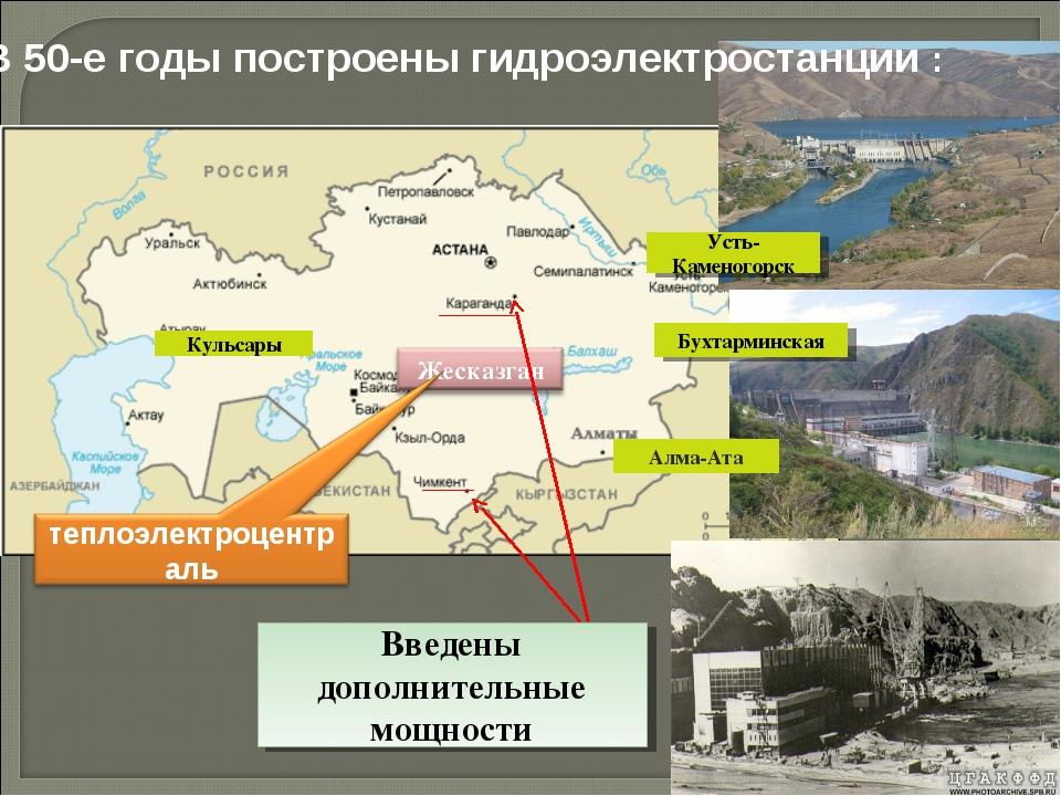 В 50-е годы построены гидроэлектростанции : Алма-Ата Кульсары Усть-Каменогорс...