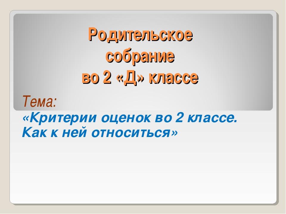 Родительское собрание во 2 «Д» классе Тема: «Критерии оценок во 2 классе. Как...