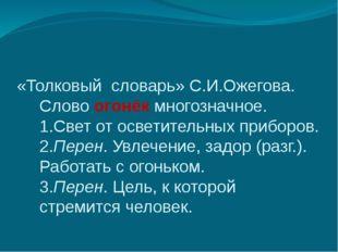«Толковый словарь» С.И.Ожегова. Словоогонёкмногозначное. 1.Свет от осветите