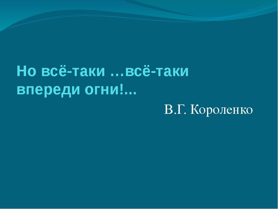 Но всё-таки …всё-таки впереди огни!... В.Г. Короленко