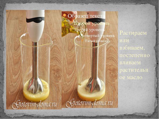 Растираем или взбиваем, постепенно вливаем растительное масло