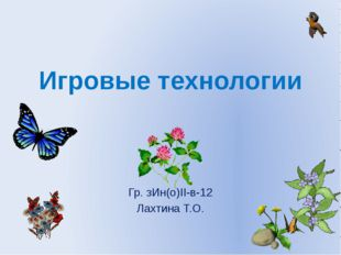 Игровые технологии Гр. зИн(о)II-в-12 Лахтина Т.О.