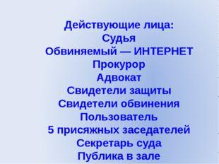 Действующие лица: Судья Обвиняемый — ИНТЕРНЕТ Прокурор Адвокат Свидетели защи