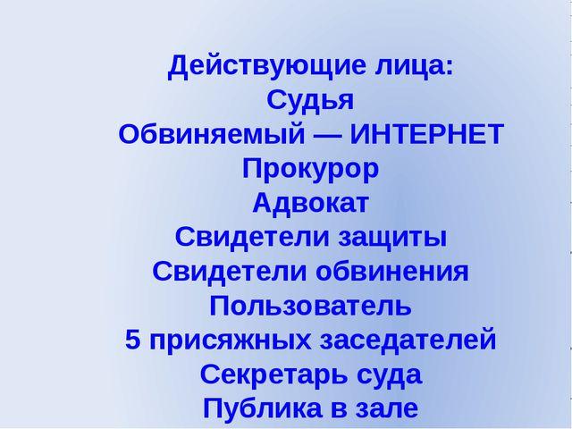 Действующие лица: Судья Обвиняемый — ИНТЕРНЕТ Прокурор Адвокат Свидетели защи...