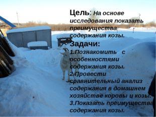Цель: На основе исследования показать преимущества содержания козы. Задачи: 1