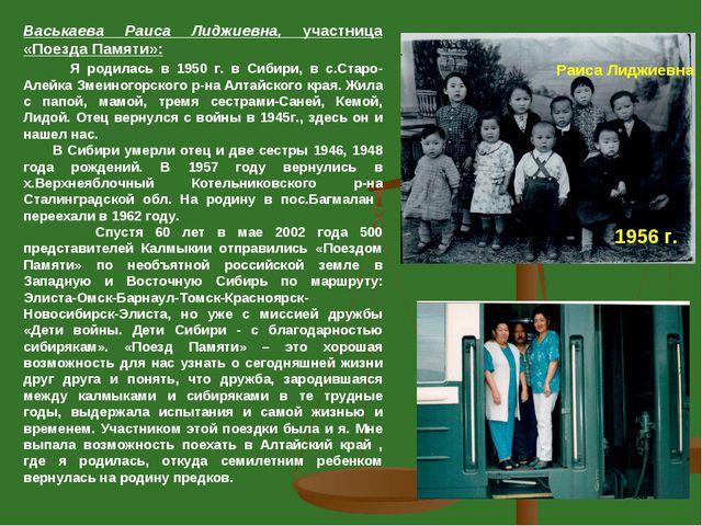 Васькаева Раиса Лиджиевна, участница «Поезда Памяти»: Я родилась в 1950 г. в...