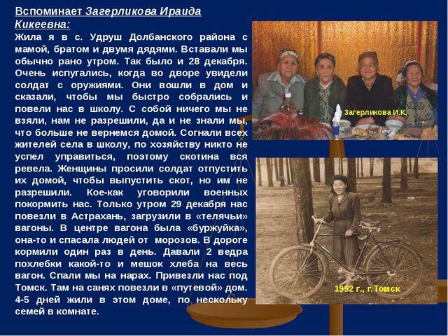 Вспоминает Загерликова Ираида Кикеевна: Жила я в с. Удруш Долбанского района...