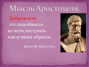 Добродетель- это способность во всём поступать наилучшим образом. философ Ар