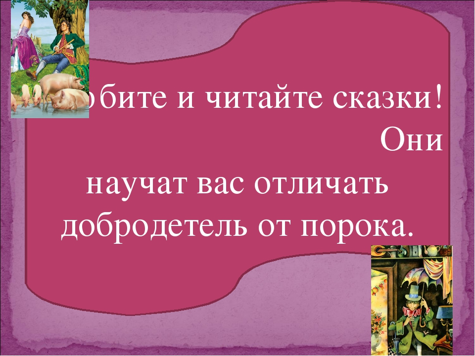 Любите и читайте сказки! Они научат вас отличать добродетель от порока.