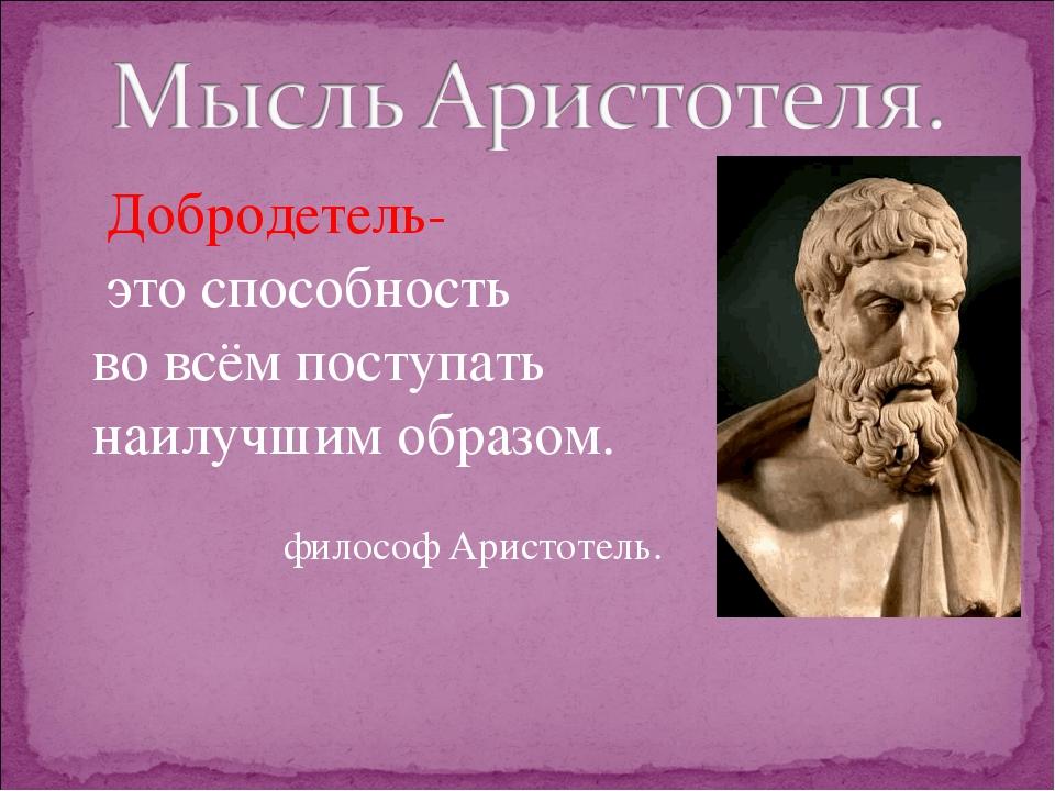 Добродетель- это способность во всём поступать наилучшим образом. философ Ар...