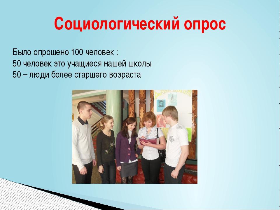 Было опрошено 100 человек : 50 человек это учащиеся нашей школы 50 – люди бо...