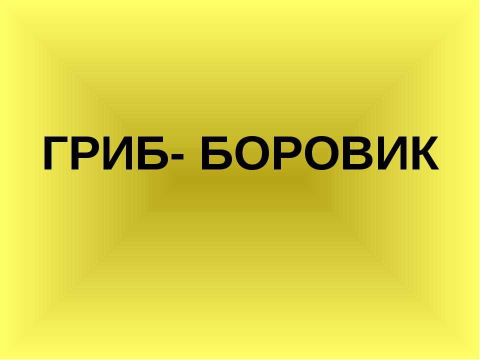 ГРИБ- БОРОВИК