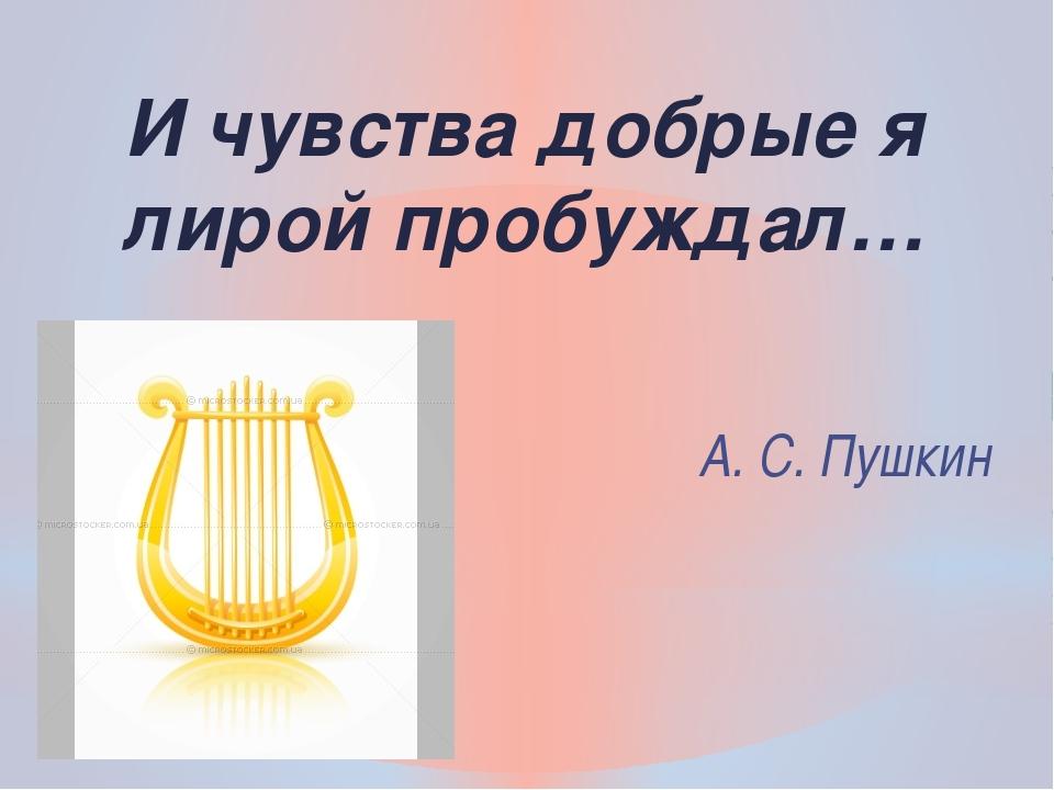 А. С. Пушкин И чувства добрые я лирой пробуждал…