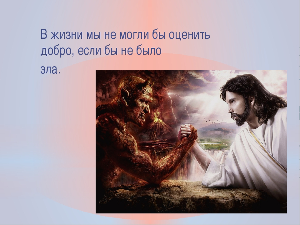 В жизни мы не могли бы оценить добро, если бы не было зла.
