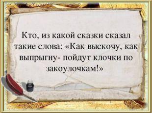 Кто, из какой сказки сказал такие слова: «Как выскочу, как выпрыгну- пойдут к