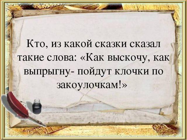 Кто, из какой сказки сказал такие слова: «Как выскочу, как выпрыгну- пойдут к...