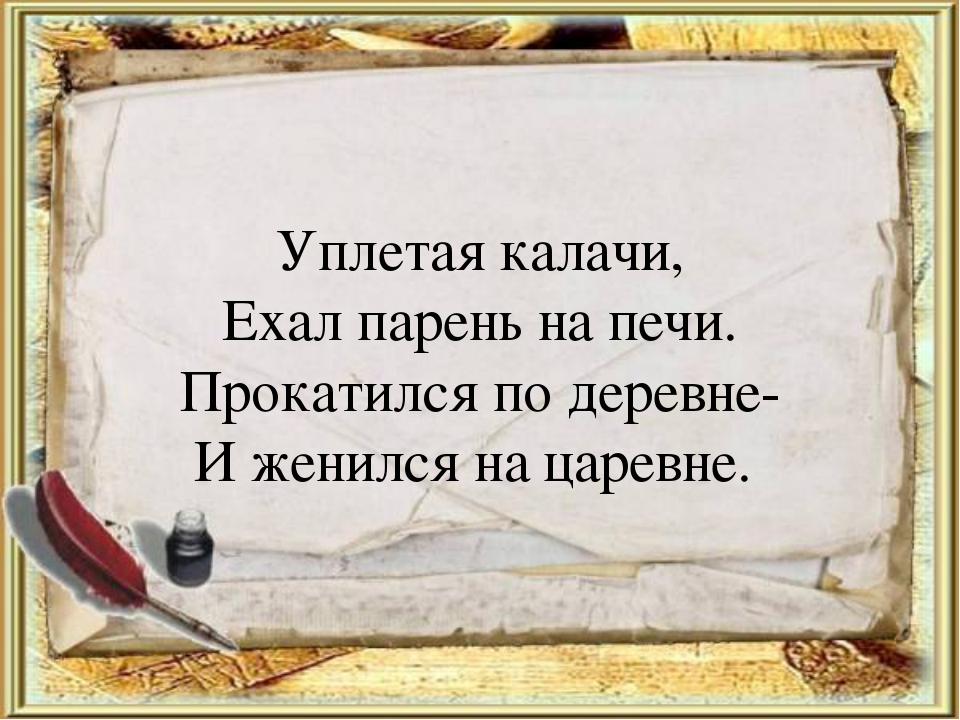 Уплетая калачи, Ехал парень на печи. Прокатился по деревне- И женился на царе...