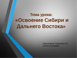 Тема урока: «Освоение Сибири и Дальнего Востока» Подготовила: Хасанова А.В.,