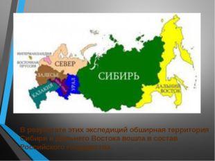 В результате этих экспедиций обширная территория Сибири и Дальнего Востока во