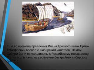 Ещё во времена правления Ивана Грозного казак Ермак Тимофеевич воевал с Сибир