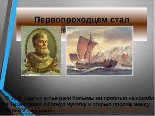 Первопроходцем стал Семён Дежнёв В 1648 году из устья реки Колымы он проплыл