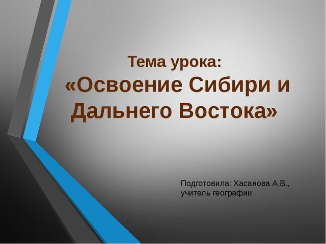 Тема урока: «Освоение Сибири и Дальнего Востока» Подготовила: Хасанова А.В.,...