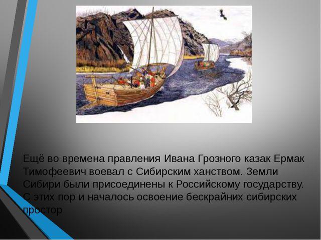Ещё во времена правления Ивана Грозного казак Ермак Тимофеевич воевал с Сибир...