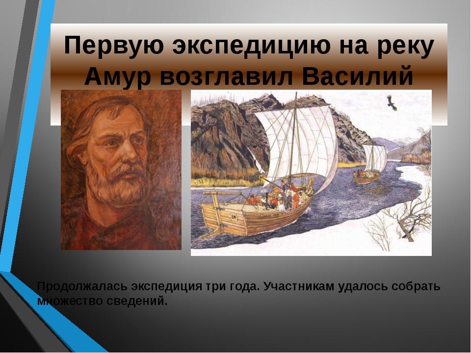 Первую экспедицию на реку Амур возглавил Василий Поярков Продолжалась экспеди...