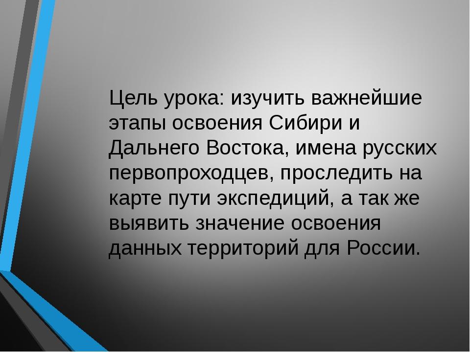 Цель урока: изучить важнейшие этапы освоения Сибири и Дальнего Востока, имена...