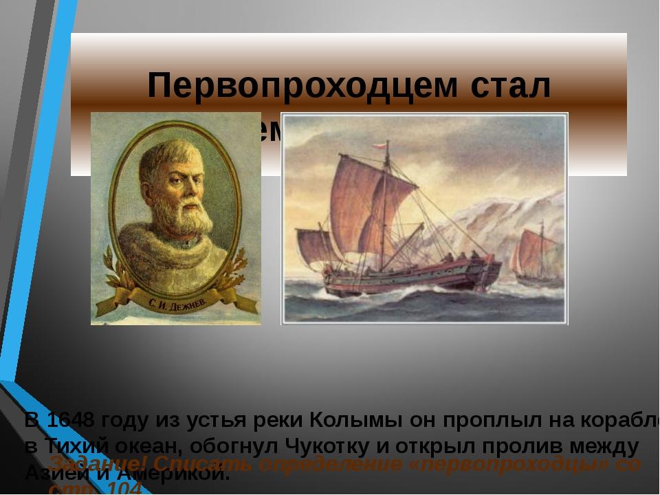 Первопроходцем стал Семён Дежнёв В 1648 году из устья реки Колымы он проплыл...