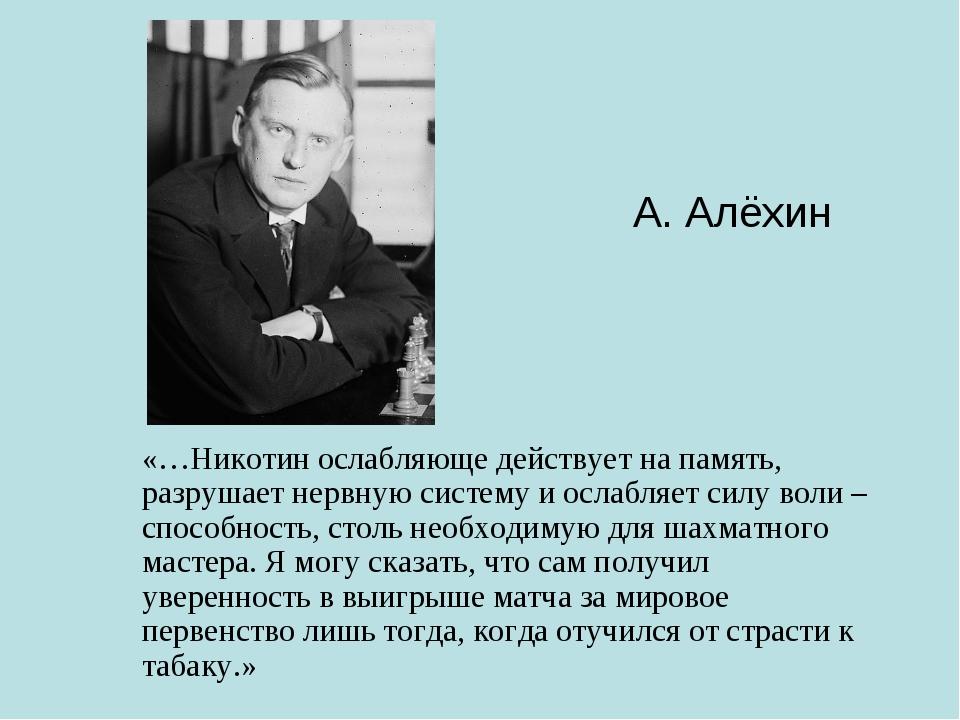 А. Алёхин «…Никотин ослабляюще действует на память, разрушает нервную систему...