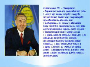 Елбасымыз Н.Ә. Назарбаев: «Тарихи уақыт аса жеделдей түсуде. Әлем қарқынды т