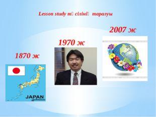 1870 ж 1970 ж 2007 ж Lesson study тәсілінің таралуы