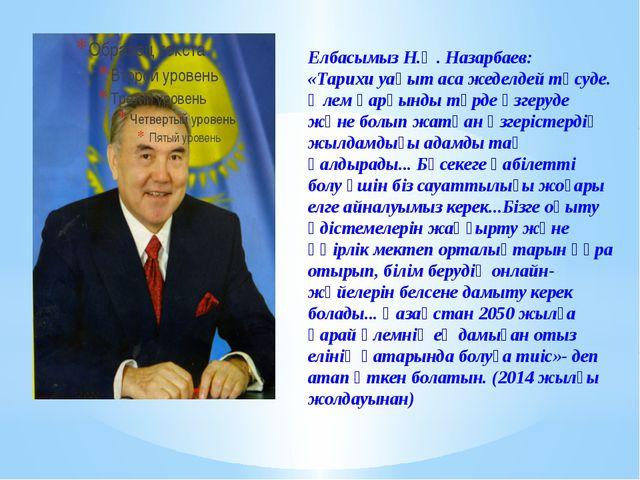 Елбасымыз Н.Ә. Назарбаев: «Тарихи уақыт аса жеделдей түсуде. Әлем қарқынды т...