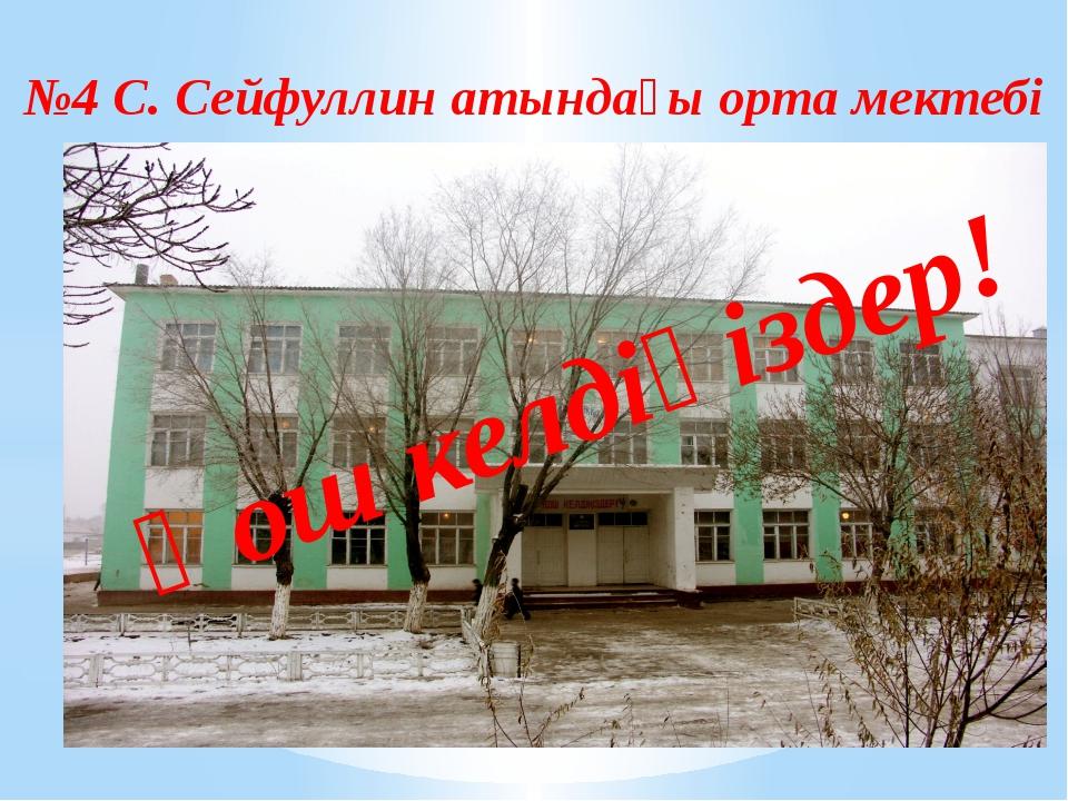 №4 С. Сейфуллин атындағы орта мектебі Қош келдіңіздер!