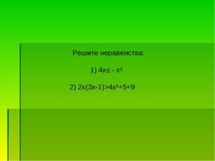 Решите неравенства: 1) 4х≤ - х² 2) 2х(3х-1)>4х²+5+9