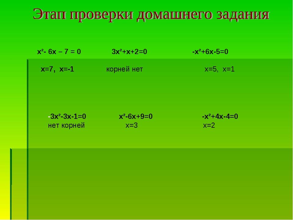 х²- 6х – 7 = 0 3х²+х+2=0 -х²+6х-5=0 х=7, х=-1 корней нет х=5, х=1 -3х²-3х-1=...