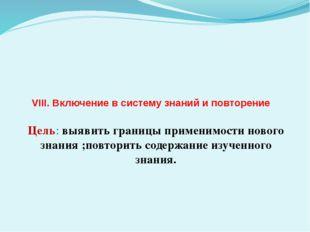 VIII. Включение в систему знаний и повторение Цель: выявить границы применим