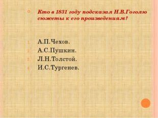 Кто в 1831 году подсказал Н.В.Гоголю сюжеты к его произведениям? А.П.Чехов.