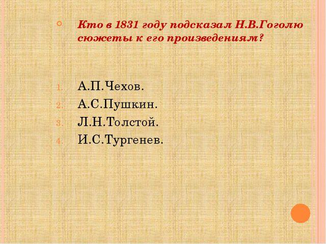 Кто в 1831 году подсказал Н.В.Гоголю сюжеты к его произведениям? А.П.Чехов....