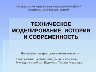 ТЕХНИЧЕСКОЕ МОДЕЛИРОВАНИЕ: ИСТОРИЯ И СОВРЕМЕННОСТЬ Автор работы: Паншин Иван,