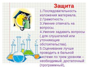 Защита 1.Последовательность изложения материала. 2.Грамотность . 3.Умение отв