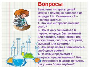 Вопросы Выяснить интересы детей можно с помощью вопросов из тетради А.И. Саве